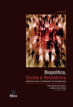 Biopolítica, Escola e Resistência: infâncias para a formação de professores - Volume 2
