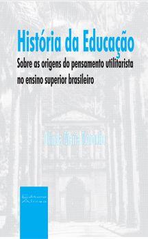 História da Educação: sobre as origens do pensamento utilitarista no ensino superior brasileiro